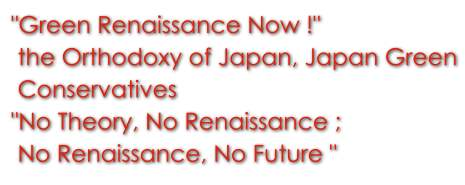 """Green Renaissance Now!""――the Orthodoxy of Japan, Japan Green Conservatives""No Theory, No Renaissance ;No Renaissance, No Future """
